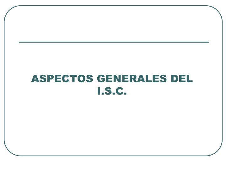 ASPECTOS GENERALES DEL I.S.C.