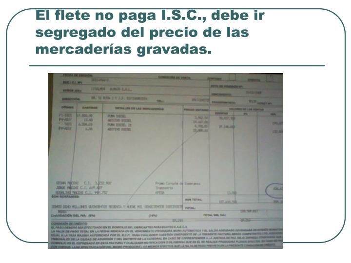 El flete no paga I.S.C., debe ir segregado del precio de las mercaderías gravadas.