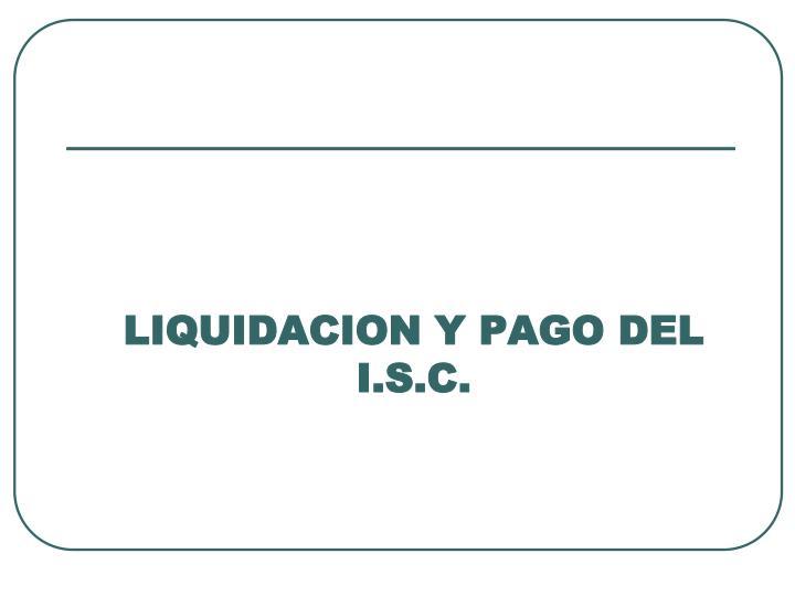 LIQUIDACION Y PAGO DEL I.S.C.