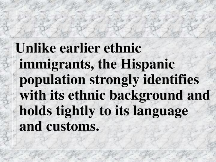 Unlike earlier ethnic immigrants, the Hispanic population strongly identifies with its ethnic background and holds tightly to its language and customs.