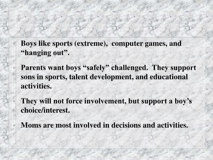 "Boys like sports (extreme),  computer games, and ""hanging out""."