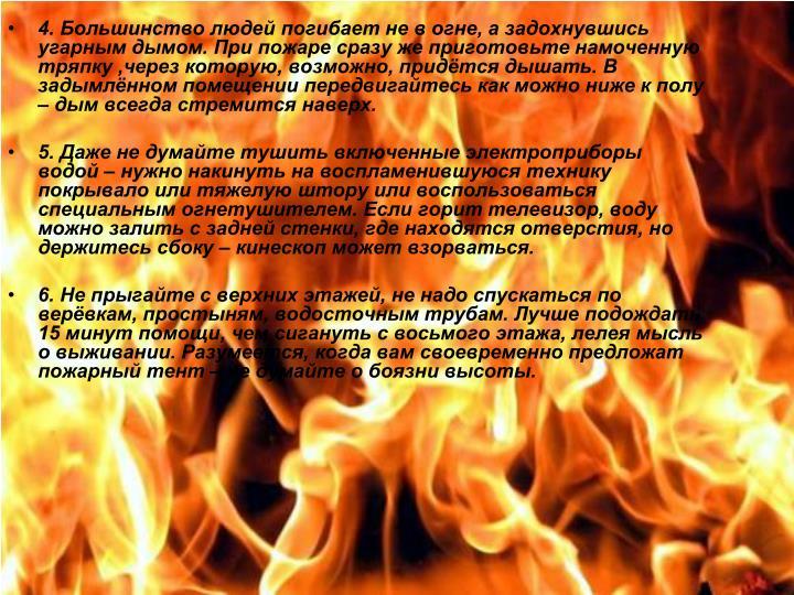 4. Большинство людей погибает не в огне, а задохнувшись угарным дымом. При пожаре сразу же приготовьте намоченную тряпку ,через которую, возможно, придётся дышать. В задымлённом помещении передвигайтесь как можно ниже к полу – дым всегда стремится наверх.