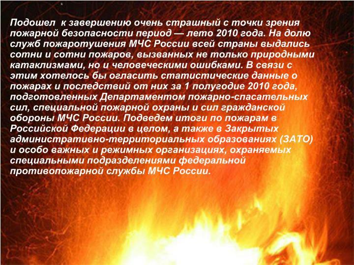 Подошел  к завершению очень страшный с точки зрения пожарной безопасности период — лето 2010 года. На долю служб пожаротушения МЧС России всей страны выдались сотни и сотни пожаров, вызванных не только природными катаклизмами, но и человеческими ошибками. В связи с этим хотелось бы огласить статистические данные о пожарах и последствий от них за 1 полугодие 2010 года, подготовленных Департаментом пожарно-спасательных сил, специальной пожарной охраны и сил гражданской обороны МЧС России. Подведем итоги по пожарам в Российской Федерации в целом, а также в Закрытых административно-территориальных образованиях (ЗАТО) и особо важных и режимных организациях, охраняемых специальными подразделениями федеральной противопожарной службы МЧС России.