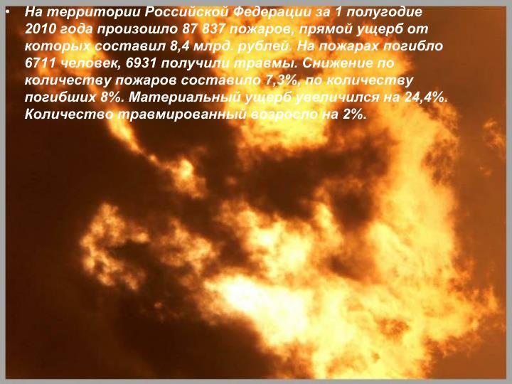 На территории Российской Федерации за 1 полугодие 2010 года произошло 87 837 пожаров, прямой ущерб от которых составил 8,4 млрд. рублей. На пожарах погибло 6711 человек, 6931 получили травмы. Снижение по количеству пожаров составило 7,3%, по количеству погибших 8%. Материальный ущерб увеличился на 24,4%. Количество травмированный возросло на 2%.