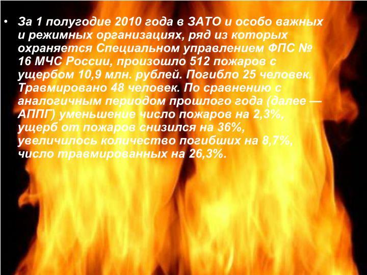 За 1 полугодие 2010 года в ЗАТО и особо важных и режимных организациях, ряд из которых охраняется Специальном управлением ФПС № 16 МЧС России, произошло 512 пожаров с ущербом 10,9 млн. рублей. Погибло 25 человек. Травмировано 48 человек. По сравнению с аналогичным периодом прошлого года (далее — АППГ) уменьшение число пожаров на 2,3%, ущерб от пожаров снизился на 36%, увеличилось количество погибших на 8,7%, число травмированных на 26,3%.