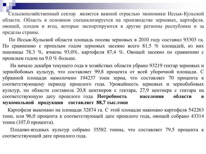 Сельскохозяйственный сектор  является важной отраслью экономики Иссык-Кульской области. Область в основном специализируется на производстве зерновых, картофеля, овощей, плодов и ягод, которые экспортируются в другие регионы республики и за пределы страны.
