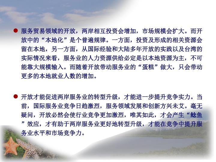 """服务贸易领域的开放,两岸相互投资会增加,市场规模会扩大。而开放中的""""本地化""""是个普遍规律。一方面,投资及形成的相关资源会留在本地,另一方面,从国际经验和大陆多年开放的实践以及台湾的实际情况来看,服务业的人力资源供给必定是以本地资源为主,不可能靠大规模输入。而随着开放带动服务业的""""蛋糕""""做大,只会带动更多的本地就业人数的增加。"""