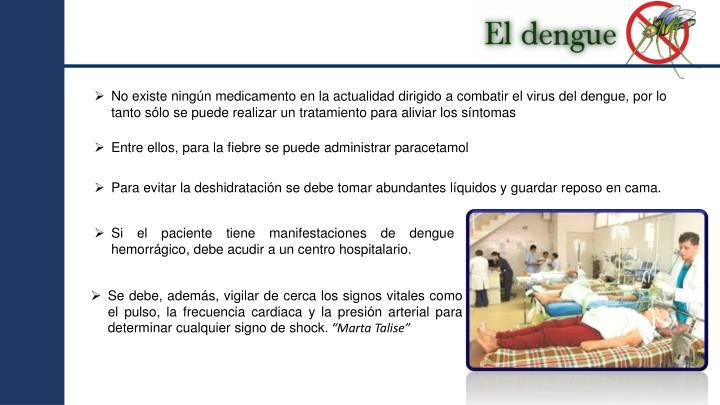 No existe ningún medicamento en la actualidad dirigido a combatir el virus del dengue, por lo tanto sólo se puede realizar un tratamiento para aliviar los síntomas