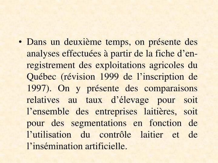 Dans un deuxième temps, on présente des analyses effectuées à partir de la fiche d'en-registrement des exploitations agricoles du Québec (révision 1999 de l'inscription de 1997). On y présente des comparaisons relatives au taux d'élevage pour soit l'ensemble des entreprises laitières, soit pour des segmentations en fonction de l'utilisation du contrôle laitier et de l'insémination artificielle.