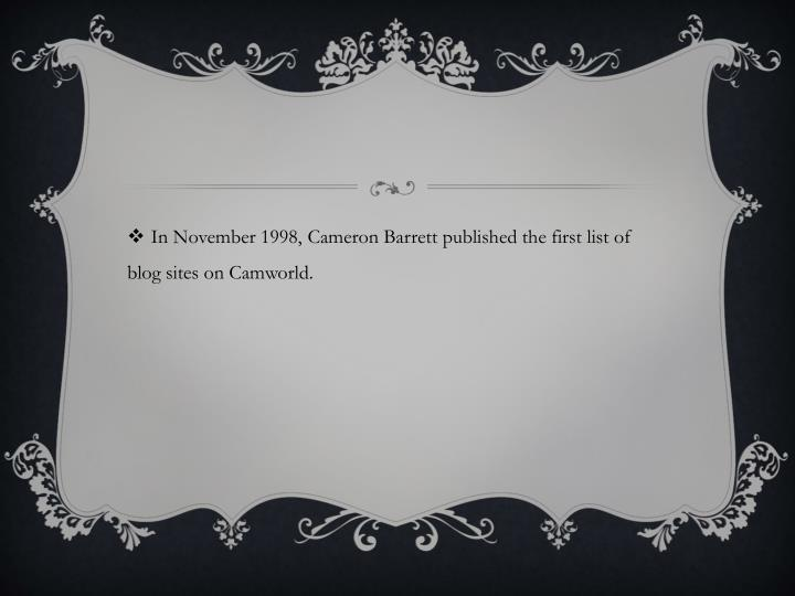 In November 1998, Cameron Barrett published the first list of blog sites on Camworld.