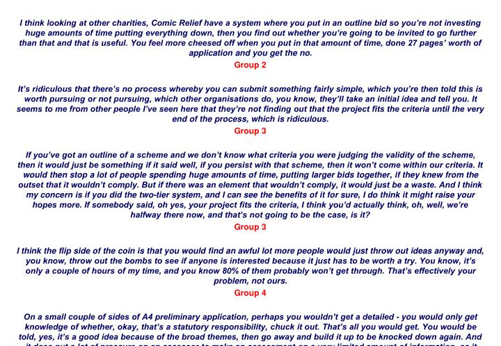 I think looking at other charities, Comic Relief have a system where you put in an outline bid so youre not investing huge amounts of time putting everything down, then you find out whether youre going to be invited to go further than that and that is useful. You feel more cheesed off when you put in that amount of time, done 27 pages worth of application and you get the no.