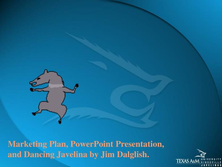 Marketing Plan, PowerPoint Presentation, and Dancing Javelina by Jim Dalglish.