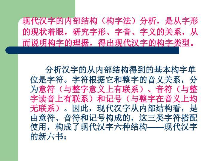 现代汉字的内部结构(构字法)分析,是从字形的现状着眼,研究字形、字音、字义的关系,从而说明构字的理据,得出现代汉字的构字类型。