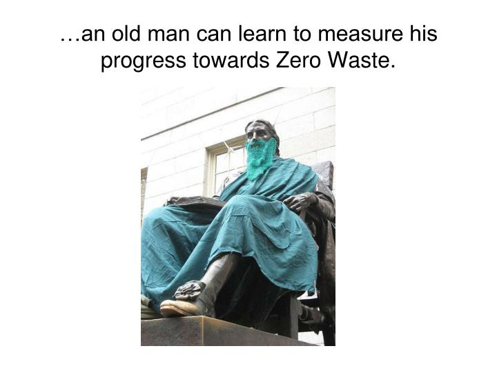 …an old man can learn to measure his progress towards Zero Waste.
