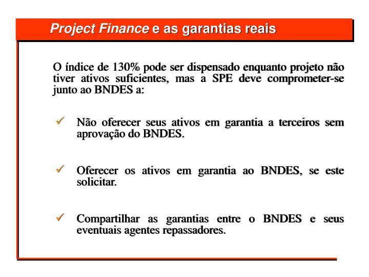O índice de 130% pode ser dispensado enquanto projeto não tiver ativos suficientes, mas a SPE deve comprometer-se junto ao BNDES a: