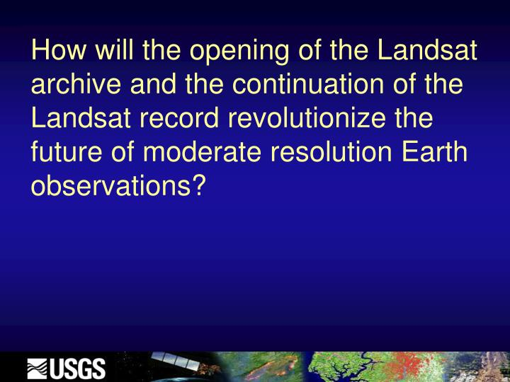 How will the opening of the Landsat archive and the continuation of the Landsat record revolutionize the future of moderate resolution Earth observations?
