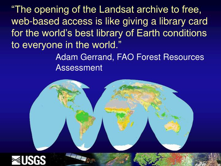 """The opening of the Landsat archive to free, web-based access is like giving a library card  for the world's best library of Earth conditions to everyone in the world."""