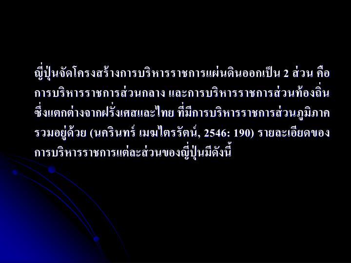 ญี่ปุ่นจัดโครงสร้างการบริหารราชการแผ่นดินออกเป็น 2 ส่วน คือ การบริหารราชการส่วนกลาง และการบริหารราชการส่วนท้องถิ่น ซึ่งแตกต่างจากฝรั่งเศสและไทย ที่มีการบริหารราชการส่วนภูมิภาครวมอยู่ด้วย (นครินทร์ เมฆไตรรัตน์, 2546