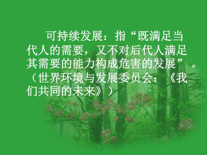 """可持续发展:指""""既满足当代人的需要,又不对后代人满足其需要的能力构成危害的发展"""" 。(世界环境与发展委员会:"""