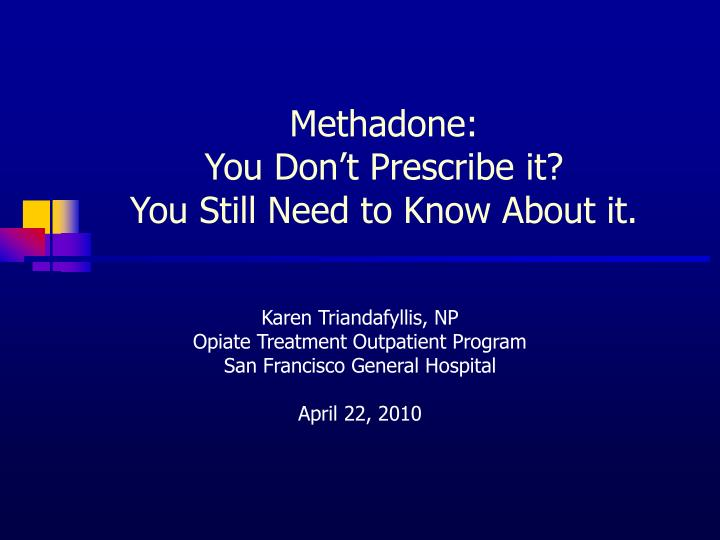 Methadone you don t prescribe it you still need to know about it