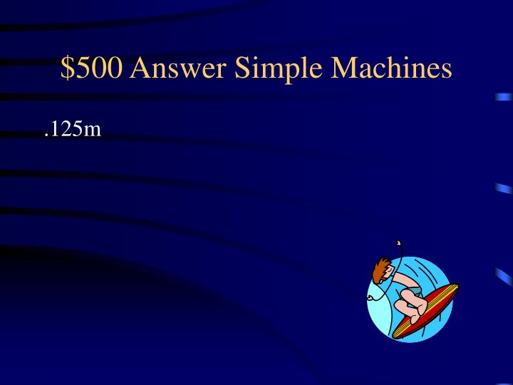 $500 Answer Simple Machines