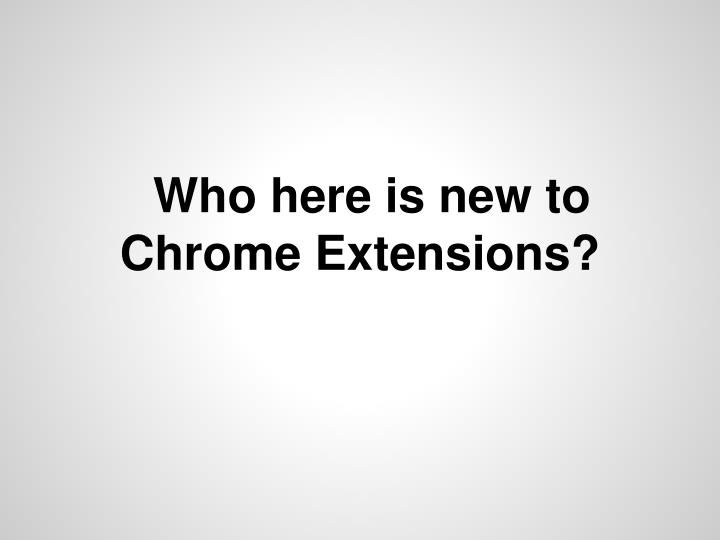 Who here is new to Chrome Extensions?