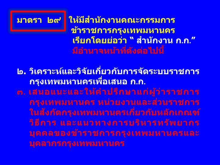 มาตรา  ๒๙   ให้มีสำนักงานคณะกรรมการ      ข้าราชการกรุงเทพมหานคร