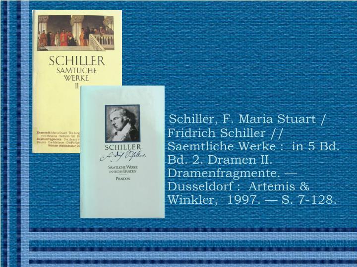 Schiller, F. Maria Stuart / Fridrich Schiller// Saemtliche Werke: in 5 Bd. Bd. 2. Dramen II. Dramenfragmente. —Dusseldorf: Artemis & Winkler, 1997.— S. 7-128.