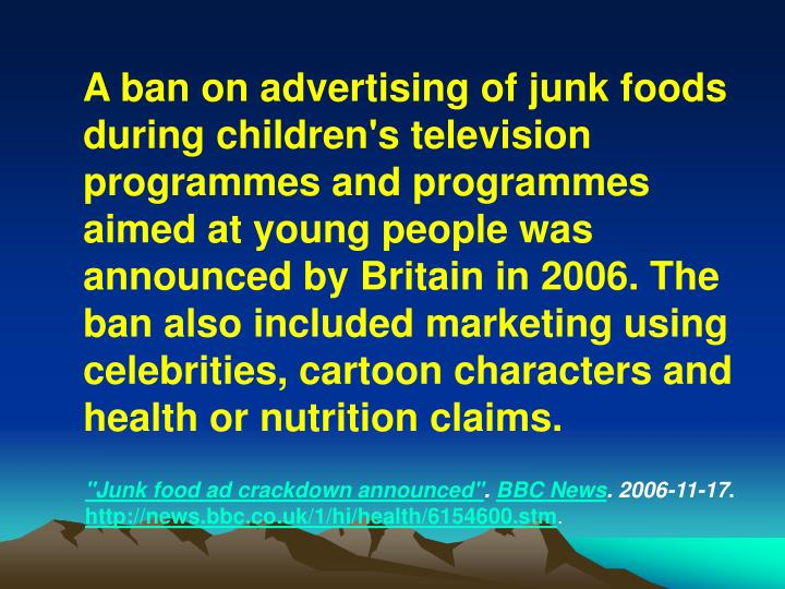 A ban on advertising of junk foods during children's television programmes and programmes aimed at young people was announced by Britain in 2006. The ban also included marketing using celebrities, cartoon characters and health or nutrition claims.
