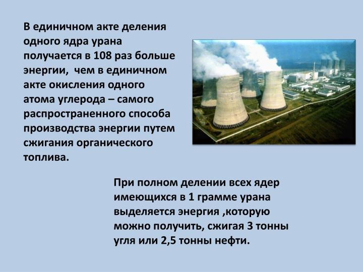В единичном акте деления одного ядра урана получается в 108 раз больше энергии,  чем в единичном акте окисления одного атома углерода – самого распространенного способа производства энергии путем сжигания органического топлива.