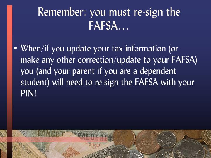 Remember: you must re-sign the FAFSA…