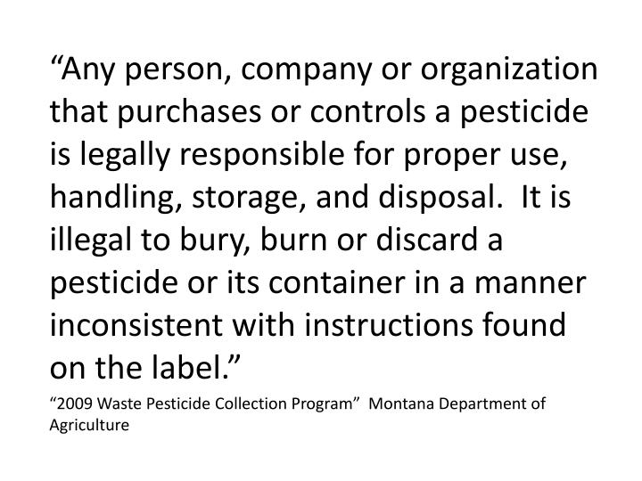 """Any person, company or organization that purchases or controls a pesticide is legally responsible for proper use, handling, storage, and disposal.  It is illegal to bury, burn or discard a pesticide or its container in a manner inconsistent with instructions found on the label."""
