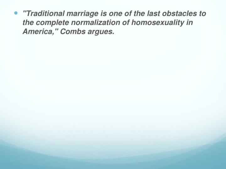 """Traditional marriage is one of the last obstacles to the complete normalization of homosexuality in America,"" Combs argues."