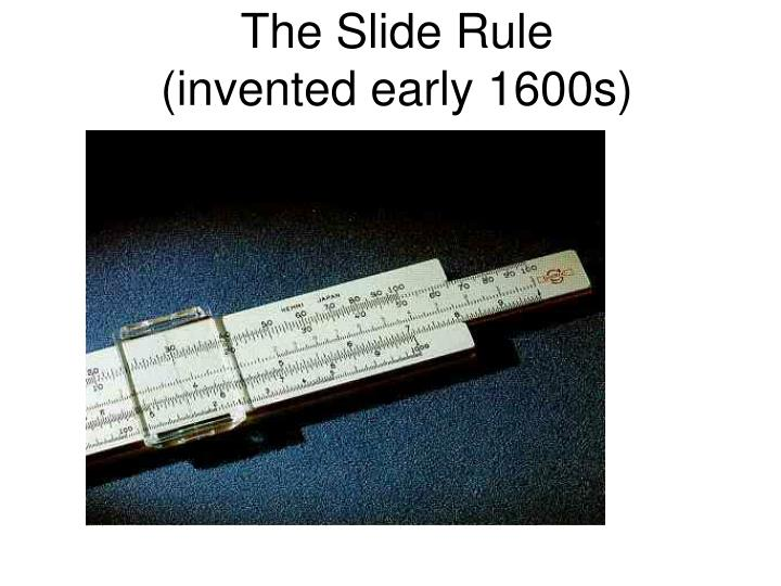 The slide rule invented early 1600s