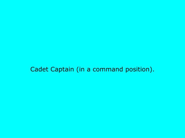 Cadet Captain (in a command position).