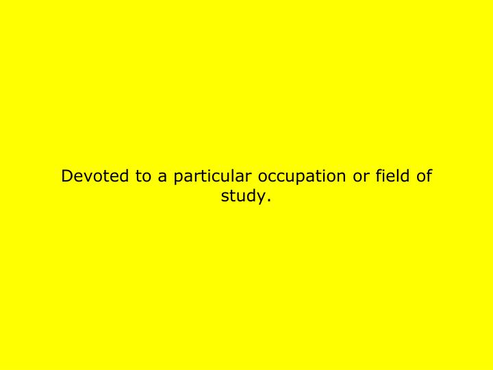 Devoted to a particular occupation or field of study.