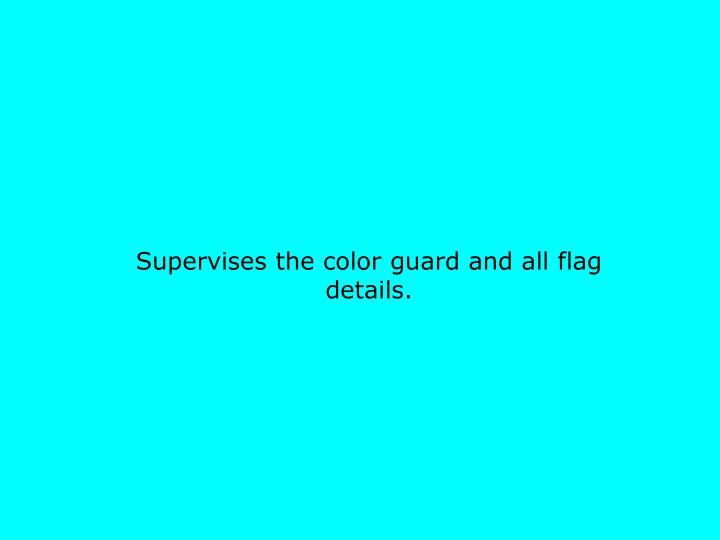 Supervises the color guard and all flag