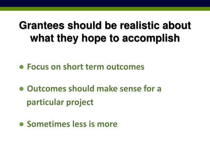 Grantees should be realistic about what they hope to accomplish