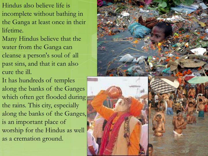 Hindus also believe life is incomplete without bathing in the Ganga at least once in their lifetime.