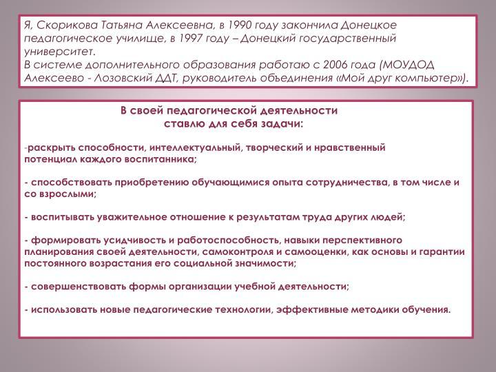 Я, Скорикова Татьяна Алексеевна, в 1990 году закончила Донецкое педагогическое училище, в 1997 году – Донецкий государственный университет.