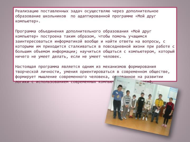 Реализацию поставленных задач осуществляю через дополнительное образование школьников  по адаптированной программе «Мой друг компьютер».