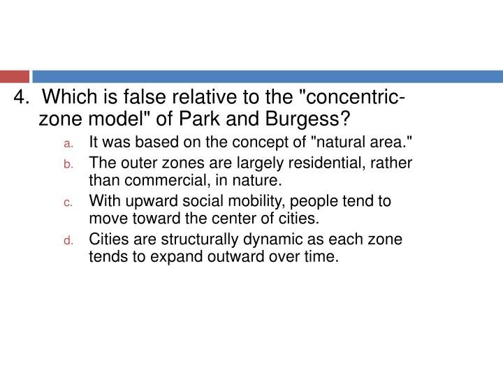 "4.  Which is false relative to the ""concentric-zone model"" of Park and Burgess?"