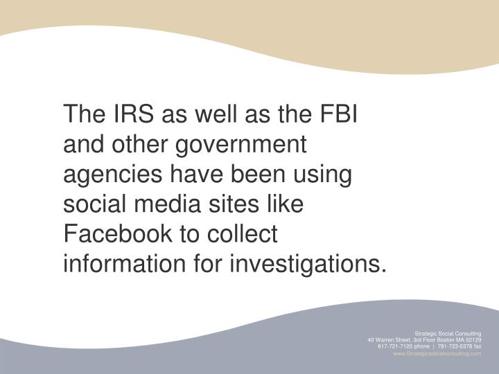 The IRS as well as the FBI and other government agencies have been using social media sites like Facebook to collect information for investigations.