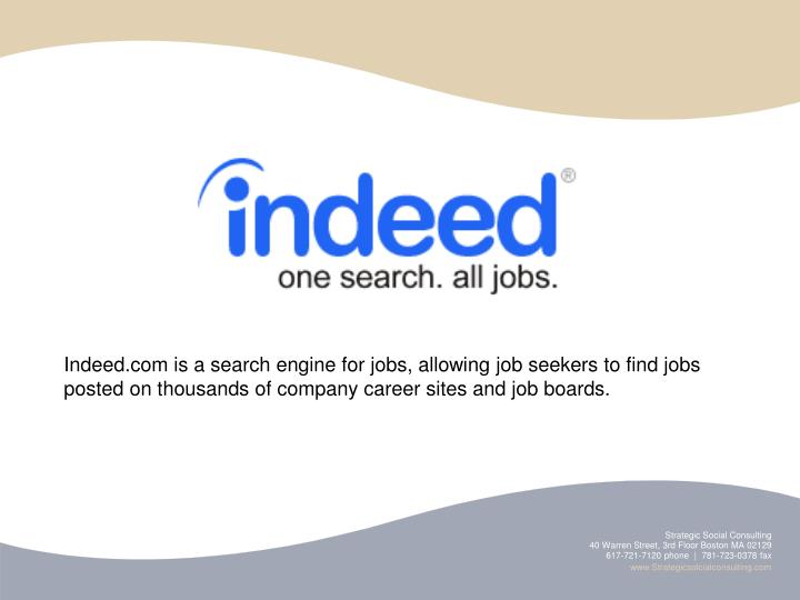 Indeed.com is a search engine for jobs, allowing job seekers to find jobs posted on thousands of company career sites and job boards.