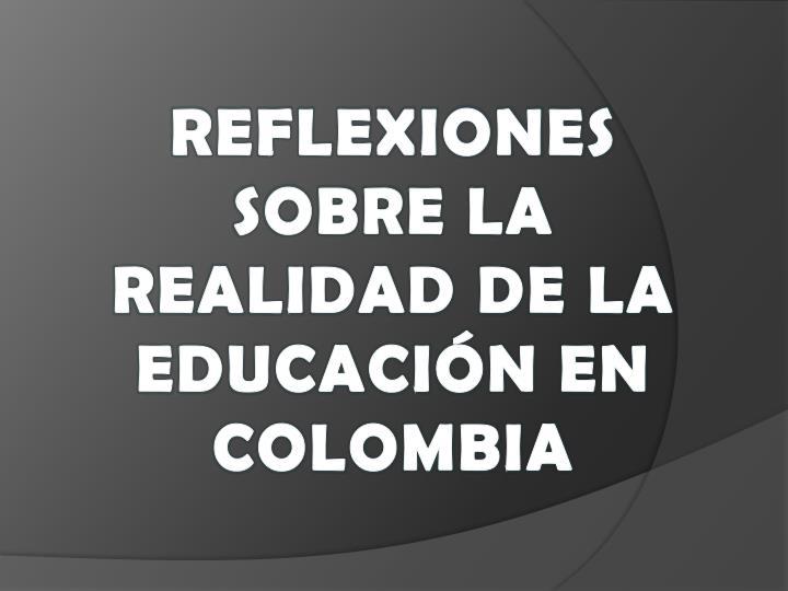 REFLEXIONES SOBRE LA REALIDAD DE LA EDUCACIÓN EN COLOMBIA