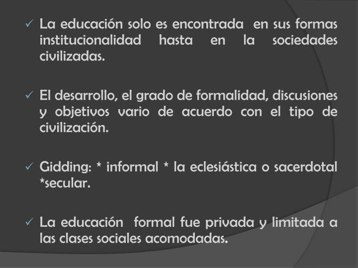 La educación solo es encontrada  en sus formas institucionalidad hasta en la sociedades civilizadas.