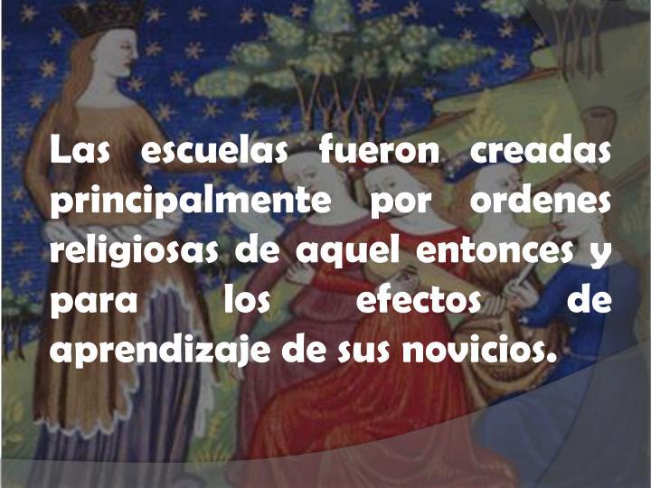 Las escuelas fueron creadas principalmente por ordenes religiosas de aquel entonces y para los efectos de aprendizaje de sus novicios.