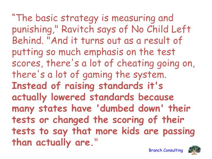 """The basic strategy is measuring and punishing,"" Ravitch says of No Child Left Behind. ""And it turns out as a result of putting so much emphasis on the test scores, there's a lot of cheating going on, there's a lot of gaming the system."