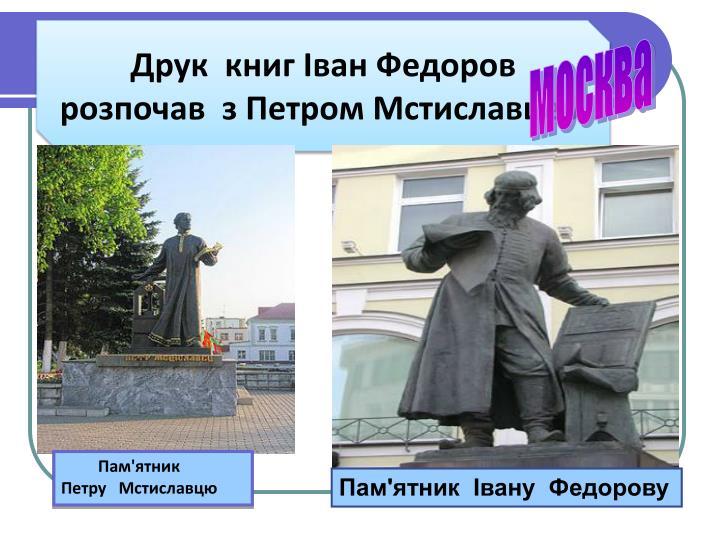 Друк  книг Іван Федоров  розпочав  з Петром Мстиславцем