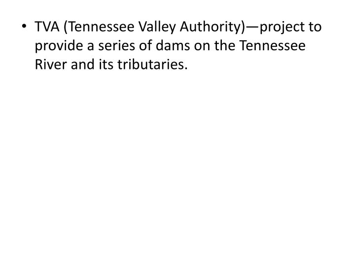 TVA (Tennessee Valley Authority)—project to provide a series of dams on the Tennessee River and its tributaries.